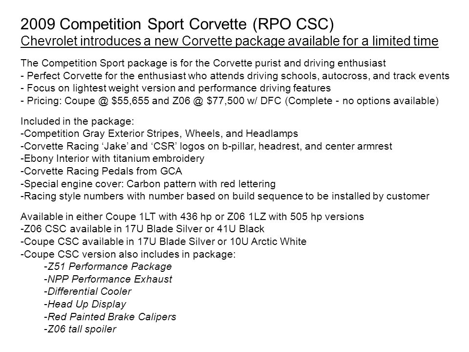 2009 Competition Sport Corvette (RPO CSC) Chevrolet introduces a new Corvette package available for a limited time The Competition Sport package is for the Corvette purist and driving enthusiast - Perfect Corvette for the enthusiast who attends driving schools, autocross, and track events - Focus on lightest weight version and performance driving features - Pricing: Coupe @ $55,655 and Z06 @ $77,500 w/ DFC (Complete - no options available) Included in the package: -Competition Gray Exterior Stripes, Wheels, and Headlamps -Corvette Racing 'Jake' and 'CSR' logos on b-pillar, headrest, and center armrest -Ebony Interior with titanium embroidery -Corvette Racing Pedals from GCA -Special engine cover: Carbon pattern with red lettering -Racing style numbers with number based on build sequence to be installed by customer Available in either Coupe 1LT with 436 hp or Z06 1LZ with 505 hp versions -Z06 CSC available in 17U Blade Silver or 41U Black -Coupe CSC available in 17U Blade Silver or 10U Arctic White -Coupe CSC version also includes in package: -Z51 Performance Package -NPP Performance Exhaust -Differential Cooler -Head Up Display -Red Painted Brake Calipers -Z06 tall spoiler