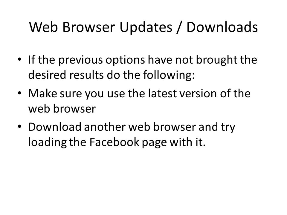 Web Browser Updates / Downloads If the previous options have not brought the desired results do the following: Make sure you use the latest version of the web browser Download another web browser and try loading the Facebook page with it.