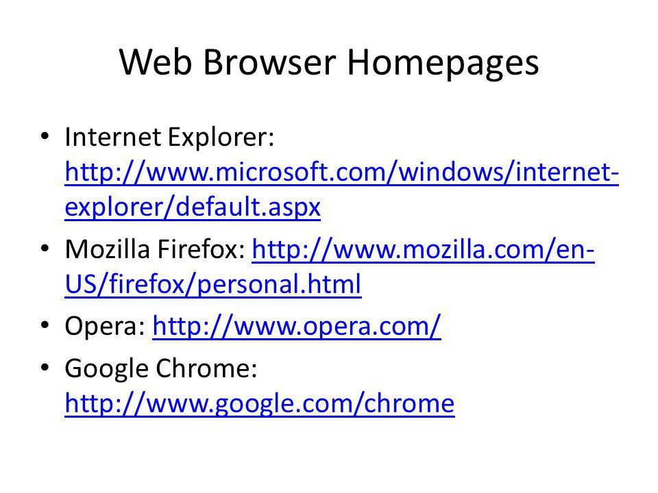 Web Browser Homepages Internet Explorer: http://www.microsoft.com/windows/internet- explorer/default.aspx http://www.microsoft.com/windows/internet- explorer/default.aspx Mozilla Firefox: http://www.mozilla.com/en- US/firefox/personal.htmlhttp://www.mozilla.com/en- US/firefox/personal.html Opera: http://www.opera.com/http://www.opera.com/ Google Chrome: http://www.google.com/chrome http://www.google.com/chrome