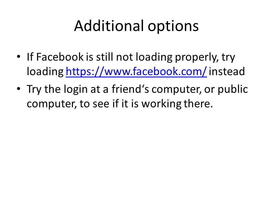 Additional options If Facebook is still not loading properly, try loading https://www.facebook.com/ insteadhttps://www.facebook.com/ Try the login at a friend's computer, or public computer, to see if it is working there.