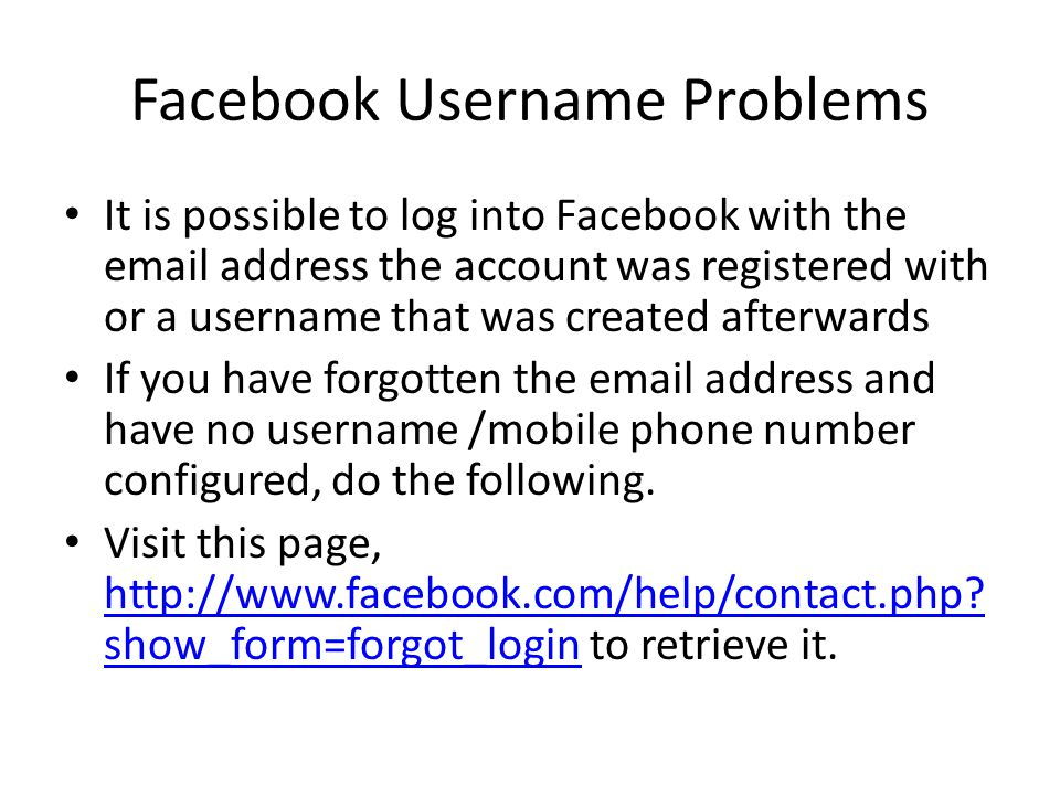 Facebook Username Problems It is possible to log into Facebook with the email address the account was registered with or a username that was created afterwards If you have forgotten the email address and have no username /mobile phone number configured, do the following.