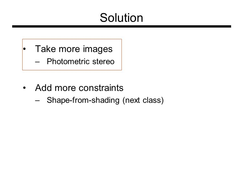 Solution Take more images –Photometric stereo Add more constraints –Shape-from-shading (next class)