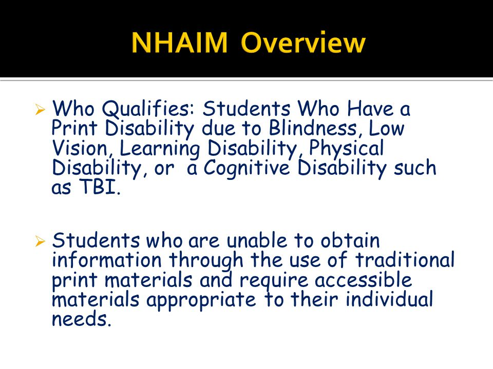  Who Qualifies: Students Who Have a Print Disability due to Blindness, Low Vision, Learning Disability, Physical Disability, or a Cognitive Disability such as TBI.
