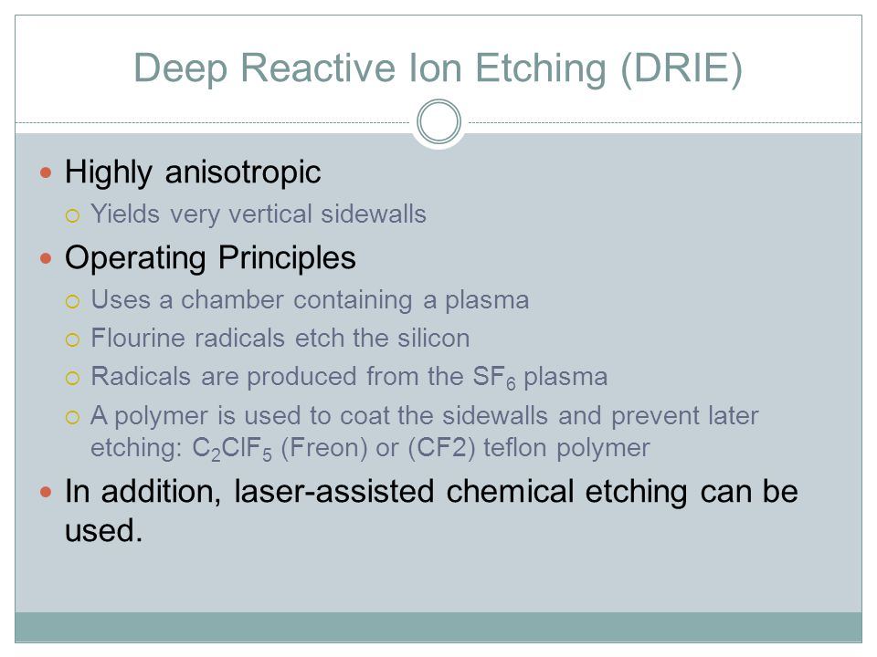 Deep Reactive Ion Etching (DRIE) Highly anisotropic  Yields very vertical sidewalls Operating Principles  Uses a chamber containing a plasma  Flourine radicals etch the silicon  Radicals are produced from the SF 6 plasma  A polymer is used to coat the sidewalls and prevent later etching: C 2 ClF 5 (Freon) or (CF2) teflon polymer In addition, laser-assisted chemical etching can be used.