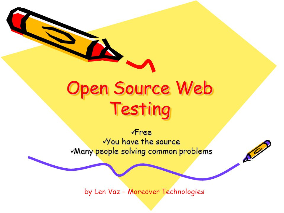 Open Source Web Testing Free Free You have the source You have the source Many people solving common problems Many people solving common problems by Len Vaz – Moreover Technologies