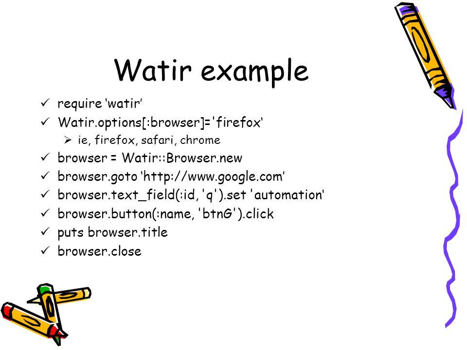 Watir example require 'watir' Watir.options[:browser]= firefox'  ie, firefox, safari, chrome browser = Watir::Browser.new browser.goto 'http://www.google.com' browser.text_field(:id, q ).set automation' browser.button(:name, btnG ).click puts browser.title browser.close
