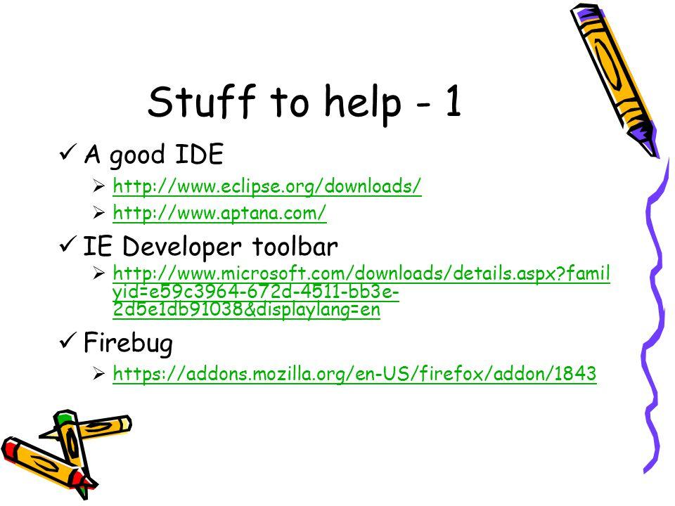 Stuff to help - 1 A good IDE  http://www.eclipse.org/downloads/ http://www.eclipse.org/downloads/  http://www.aptana.com/ http://www.aptana.com/ IE Developer toolbar  http://www.microsoft.com/downloads/details.aspx famil yid=e59c3964-672d-4511-bb3e- 2d5e1db91038&displaylang=en http://www.microsoft.com/downloads/details.aspx famil yid=e59c3964-672d-4511-bb3e- 2d5e1db91038&displaylang=en Firebug  https://addons.mozilla.org/en-US/firefox/addon/1843 https://addons.mozilla.org/en-US/firefox/addon/1843