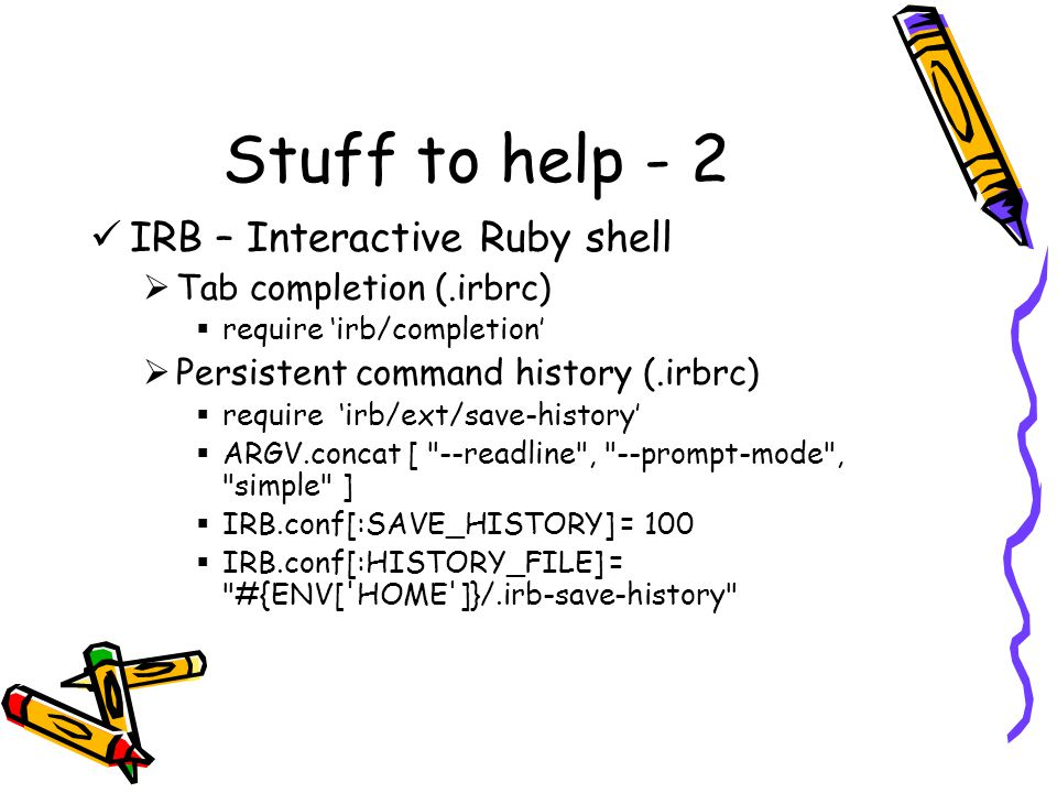 Stuff to help - 2 IRB – Interactive Ruby shell  Tab completion (.irbrc)  require 'irb/completion'  Persistent command history (.irbrc)  require 'irb/ext/save-history'  ARGV.concat [ --readline , --prompt-mode , simple ]  IRB.conf[:SAVE_HISTORY] = 100  IRB.conf[:HISTORY_FILE] = #{ENV[ HOME ]}/.irb-save-history
