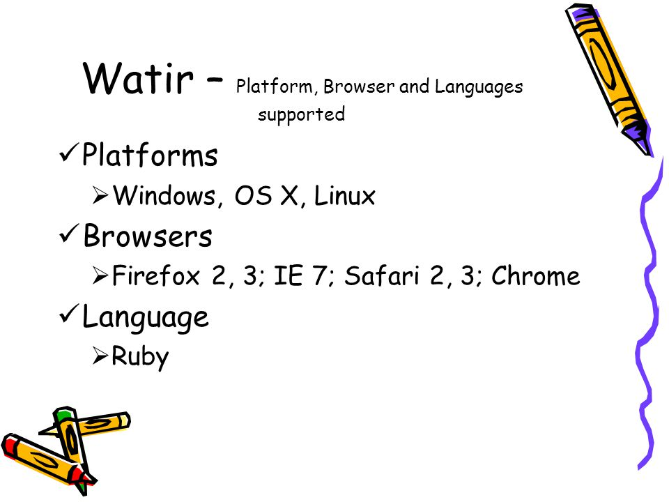 Watir – Platform, Browser and Languages supported Platforms  Windows, OS X, Linux Browsers  Firefox 2, 3; IE 7; Safari 2, 3; Chrome Language  Ruby