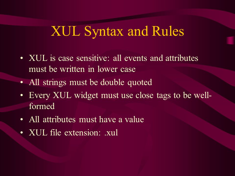 XUL Syntax and Rules XUL is case sensitive: all events and attributes must be written in lower case All strings must be double quoted Every XUL widget must use close tags to be well- formed All attributes must have a value XUL file extension:.xul