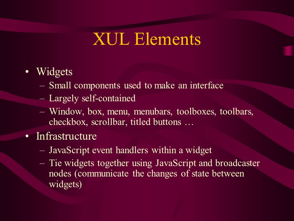XUL Elements Widgets –Small components used to make an interface –Largely self-contained –Window, box, menu, menubars, toolboxes, toolbars, checkbox, scrollbar, titled buttons … Infrastructure –JavaScript event handlers within a widget –Tie widgets together using JavaScript and broadcaster nodes (communicate the changes of state between widgets)