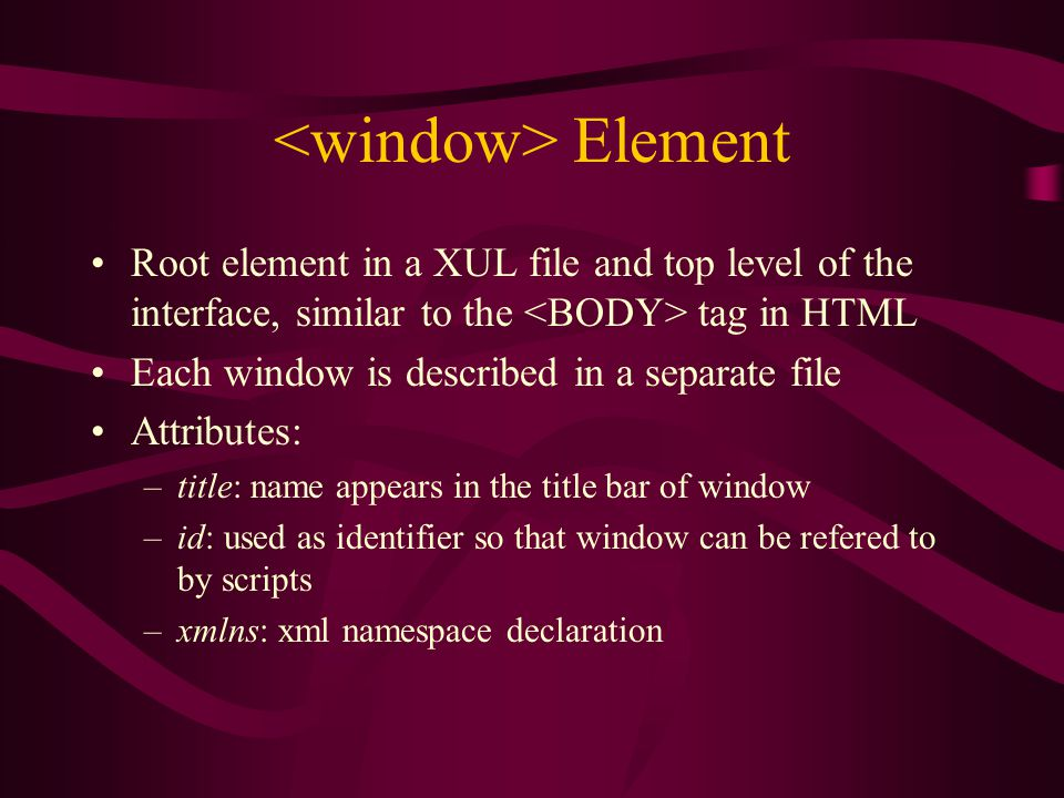Element Root element in a XUL file and top level of the interface, similar to the tag in HTML Each window is described in a separate file Attributes: –title: name appears in the title bar of window –id: used as identifier so that window can be refered to by scripts –xmlns: xml namespace declaration