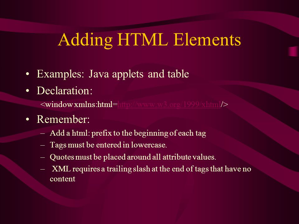 Adding HTML Elements Examples: Java applets and table Declaration: http://www.w3.org/1999/xhtml Remember: –Add a html: prefix to the beginning of each tag –Tags must be entered in lowercase.