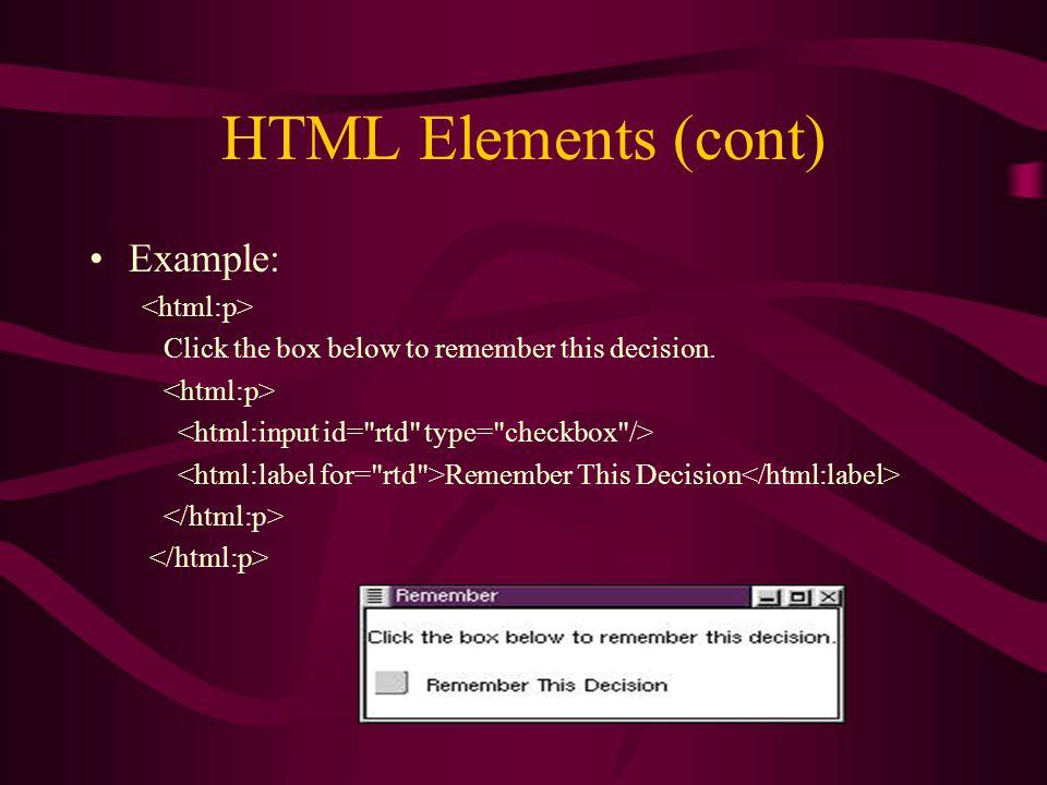 HTML Elements (cont) Example: Click the box below to remember this decision. Remember This Decision