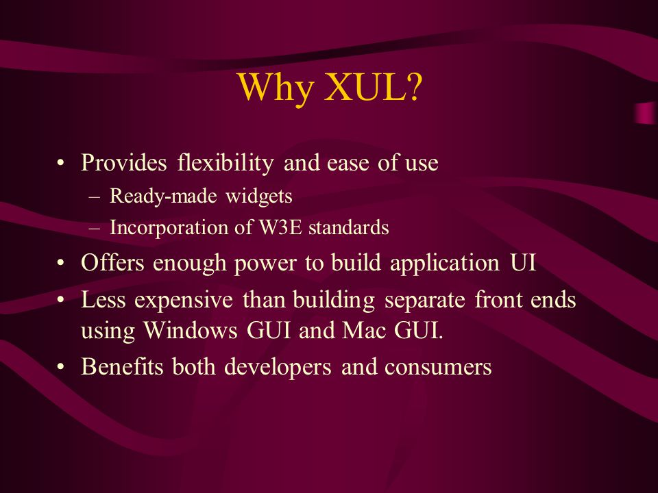 Why XUL? Provides flexibility and ease of use –Ready-made widgets –Incorporation of W3E standards Offers enough power to build application UI Less exp