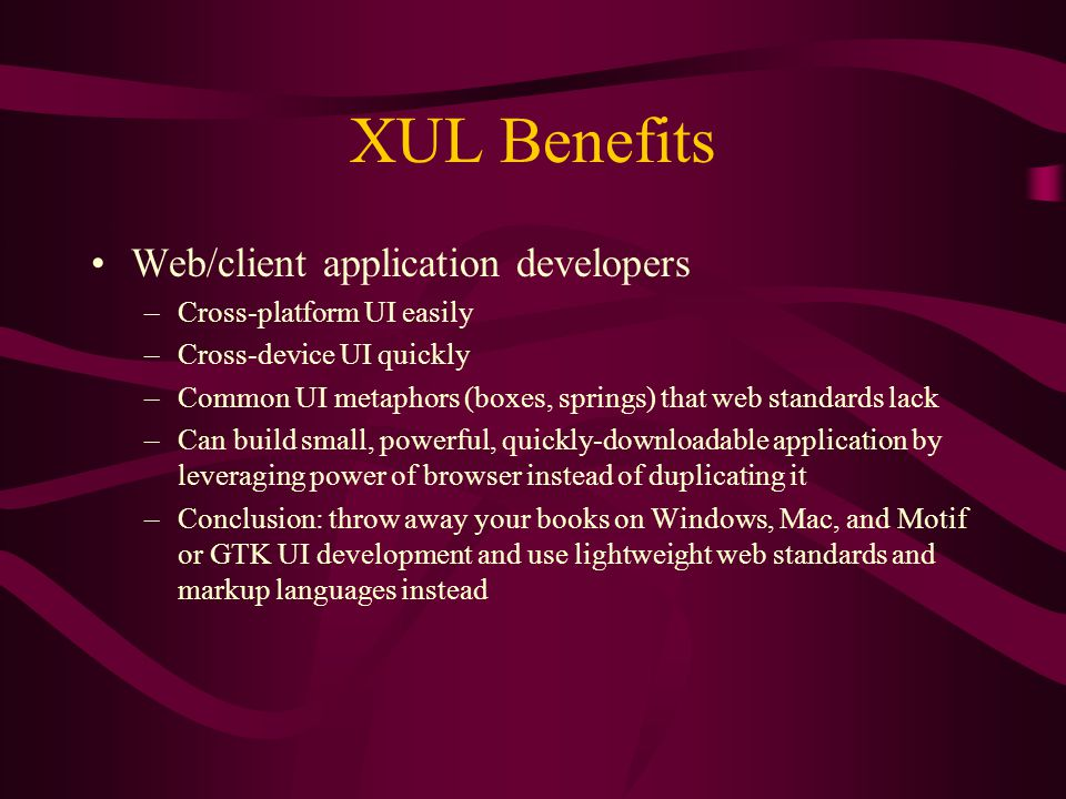 XUL Benefits Web/client application developers –Cross-platform UI easily –Cross-device UI quickly –Common UI metaphors (boxes, springs) that web standards lack –Can build small, powerful, quickly-downloadable application by leveraging power of browser instead of duplicating it –Conclusion: throw away your books on Windows, Mac, and Motif or GTK UI development and use lightweight web standards and markup languages instead