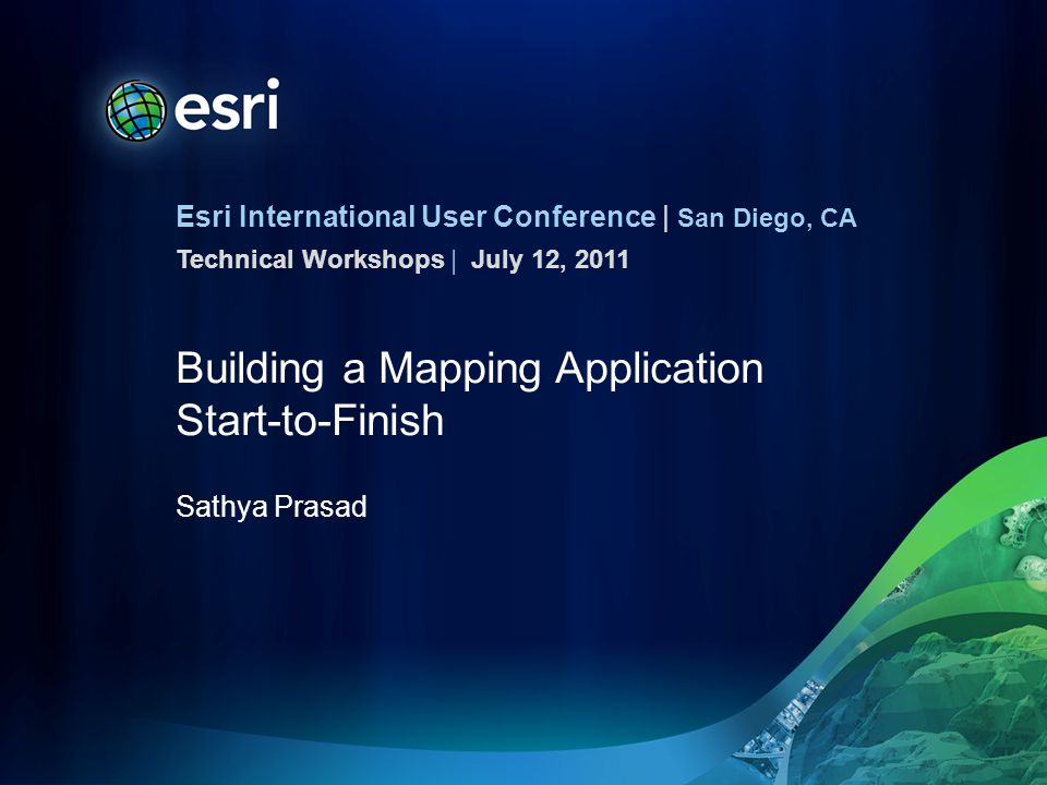 Esri International User Conference | San Diego, CA Technical Workshops | Building a Mapping Application Start-to-Finish Sathya Prasad July 12, 2011