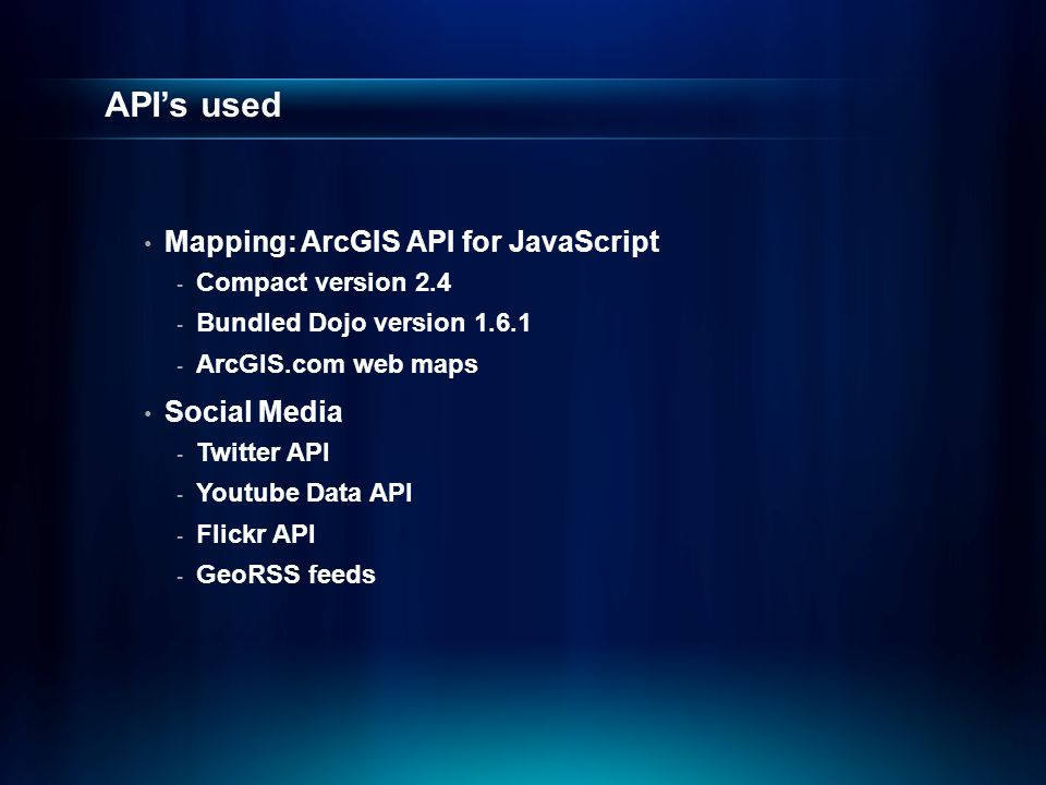 API's used Mapping: ArcGIS API for JavaScript - Compact version 2.4 - Bundled Dojo version 1.6.1 - ArcGIS.com web maps Social Media - Twitter API - Youtube Data API - Flickr API - GeoRSS feeds