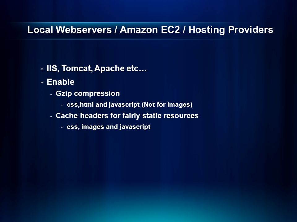 Local Webservers / Amazon EC2 / Hosting Providers IIS, Tomcat, Apache etc… Enable - Gzip compression - css,html and javascript (Not for images) - Cache headers for fairly static resources - css, images and javascript
