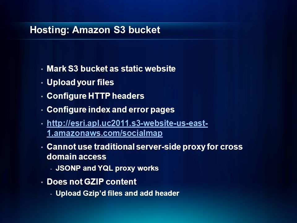 Hosting: Amazon S3 bucket Mark S3 bucket as static website Upload your files Configure HTTP headers Configure index and error pages http://esri.apl.uc2011.s3-website-us-east- 1.amazonaws.com/socialmap http://esri.apl.uc2011.s3-website-us-east- 1.amazonaws.com/socialmap Cannot use traditional server-side proxy for cross domain access - JSONP and YQL proxy works Does not GZIP content - Upload Gzip'd files and add header