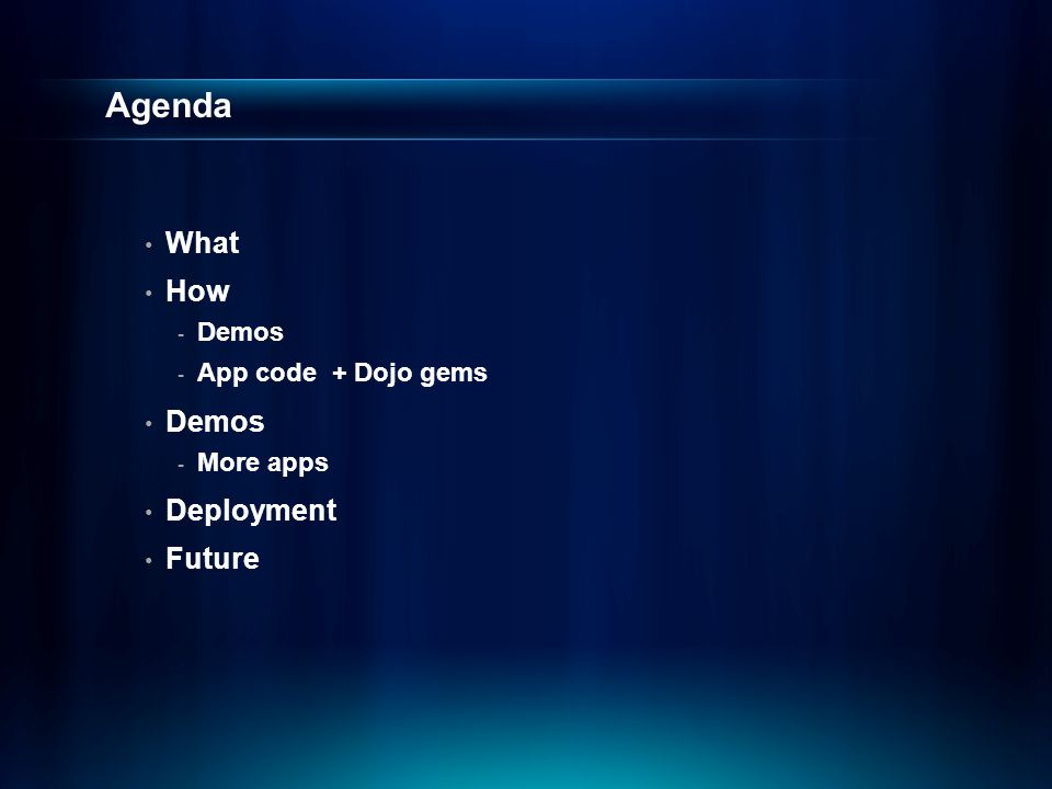 Agenda What How - Demos - App code + Dojo gems Demos - More apps Deployment Future