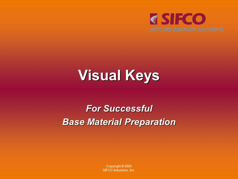 Copyright © 2005 SIFCO Industries, Inc. Visual Keys For Successful Base Material Preparation