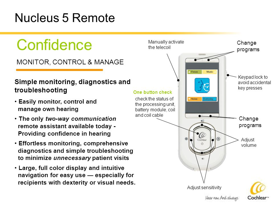 Change programs Confidence MONITOR, CONTROL & MANAGE Simple monitoring, diagnostics and troubleshooting Easily monitor, control and manage own hearing The only two-way communication remote assistant available today - Providing confidence in hearing Effortless monitoring, comprehensive diagnostics and simple troubleshooting to minimize unnecessary patient visits Large, full color display and intuitive navigation for easy use — especially for recipients with dexterity or visual needs.