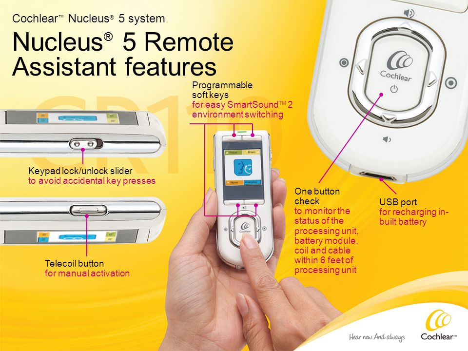 Nucleus ® 5 Remote Assistant features Cochlear ™ Nucleus ® 5 system Keypad lock/unlock slider to avoid accidental key presses USB port for recharging in- built battery Programmable soft keys for easy SmartSound TM 2 environment switching Telecoil button for manual activation One button check to monitor the status of the processing unit, battery module, coil and cable within 6 feet of processing unit