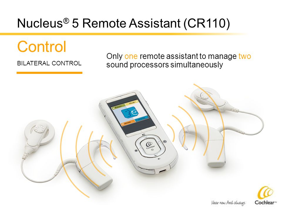 Control BILATERAL CONTROL Only one remote assistant to manage two sound processors simultaneously Nucleus ® 5 Remote Assistant (CR110)