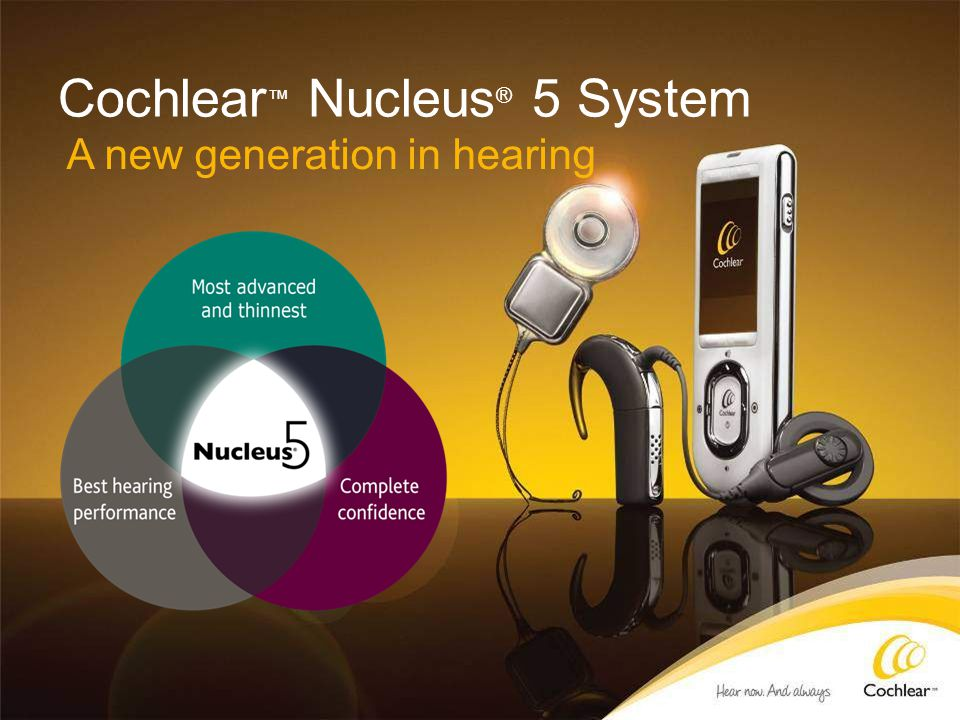 Cochlear ™ Nucleus ® 5 System A new generation in hearing