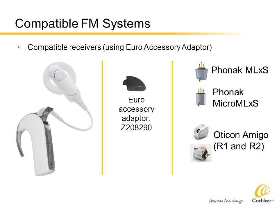 Compatible FM Systems Compatible receivers (using Euro Accessory Adaptor) Euro accessory adaptor: Z208290 Phonak MLxS Phonak MicroMLxS Oticon Amigo (R1 and R2)