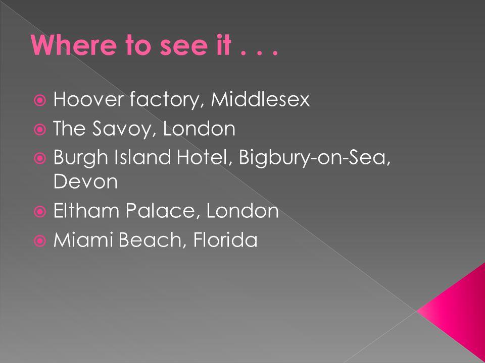  Hoover factory, Middlesex  The Savoy, London  Burgh Island Hotel, Bigbury-on-Sea, Devon  Eltham Palace, London  Miami Beach, Florida
