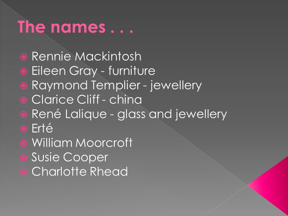  Rennie Mackintosh  Eileen Gray - furniture  Raymond Templier - jewellery  Clarice Cliff - china  René Lalique - glass and jewellery  Erté  William Moorcroft  Susie Cooper  Charlotte Rhead