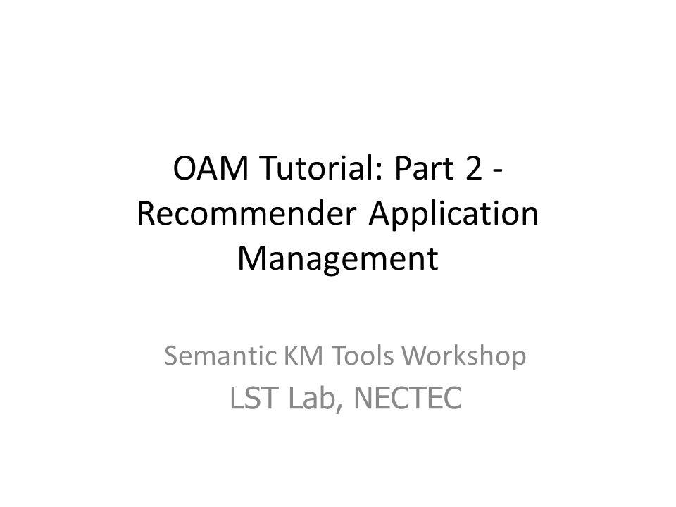 OAM Tutorial: Part 2 - Recommender Application Management Semantic KM Tools Workshop LST Lab, NECTEC