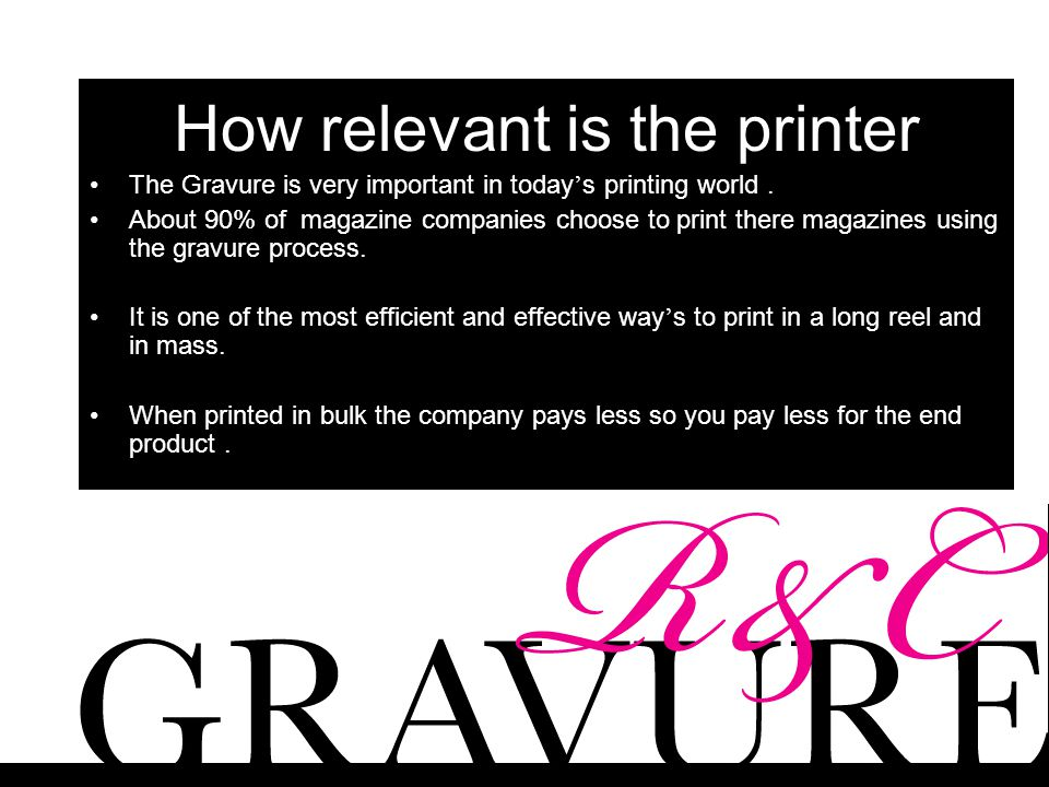 How relevant is the printer The Gravure is very important in today ' s printing world. About 90% of magazine companies choose to print there magazines