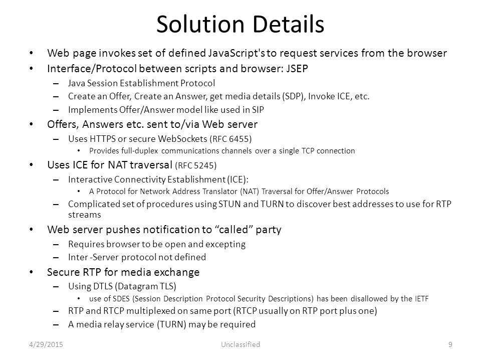 Solution Details Web page invokes set of defined JavaScript s to request services from the browser Interface/Protocol between scripts and browser: JSEP – Java Session Establishment Protocol – Create an Offer, Create an Answer, get media details (SDP), Invoke ICE, etc.