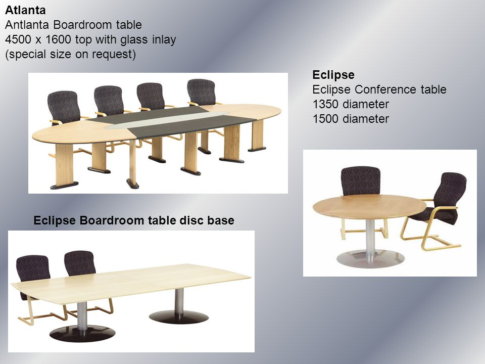 Atlanta Antlanta Boardroom table 4500 x 1600 top with glass inlay (special size on request) Eclipse Eclipse Conference table 1350 diameter 1500 diameter Eclipse Boardroom table disc base 3200 x 1600 4800 x 1600 6400 x 1600 Silver with black base or all silver Features a 32mm solid wedge profile Plain or patterned veneer available