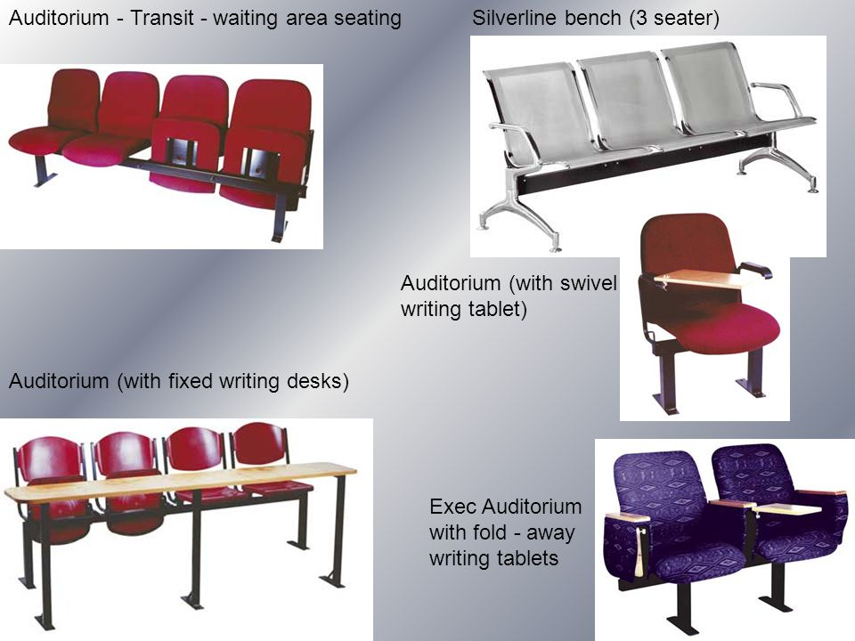 Auditorium - Transit - waiting area seating Silverline bench (3 seater) Auditorium (with fixed writing desks) Exec Auditorium with fold - away writing tablets Auditorium (with swivel writing tablet)