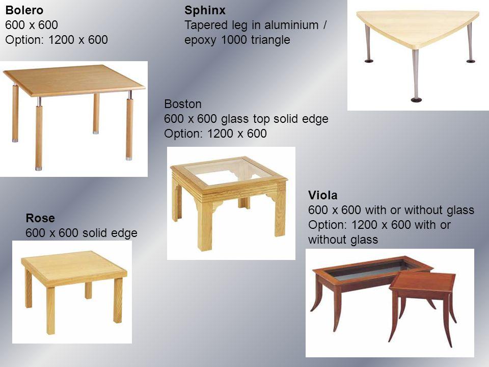 Bolero 600 x 600 Option: 1200 x 600 Boston 600 x 600 glass top solid edge Option: 1200 x 600 Sphinx Tapered leg in aluminium / epoxy 1000 triangle Ros