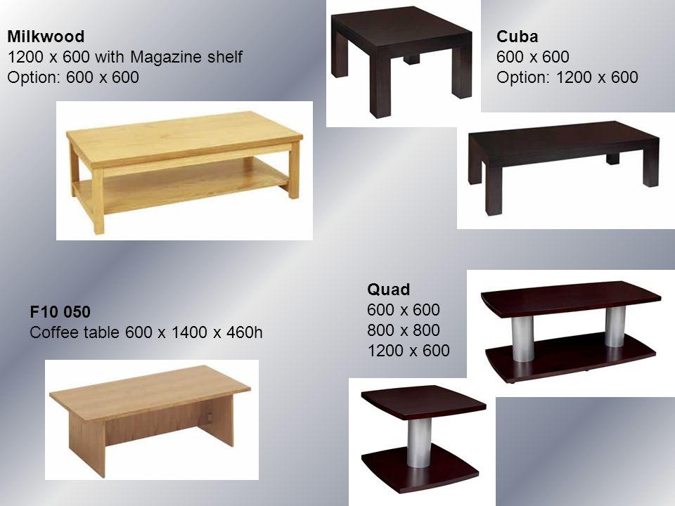 F10 050 Coffee table 600 x 1400 x 460h Milkwood 1200 x 600 with Magazine shelf Option: 600 x 600 Cuba 600 x 600 Option: 1200 x 600 Quad 600 x 600 800