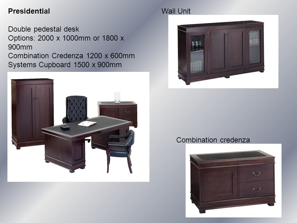 Presidential Double pedestal desk Options: 2000 x 1000mm or 1800 x 900mm Combination Credenza 1200 x 600mm Systems Cupboard 1500 x 900mm Wall Unit Combination credenza