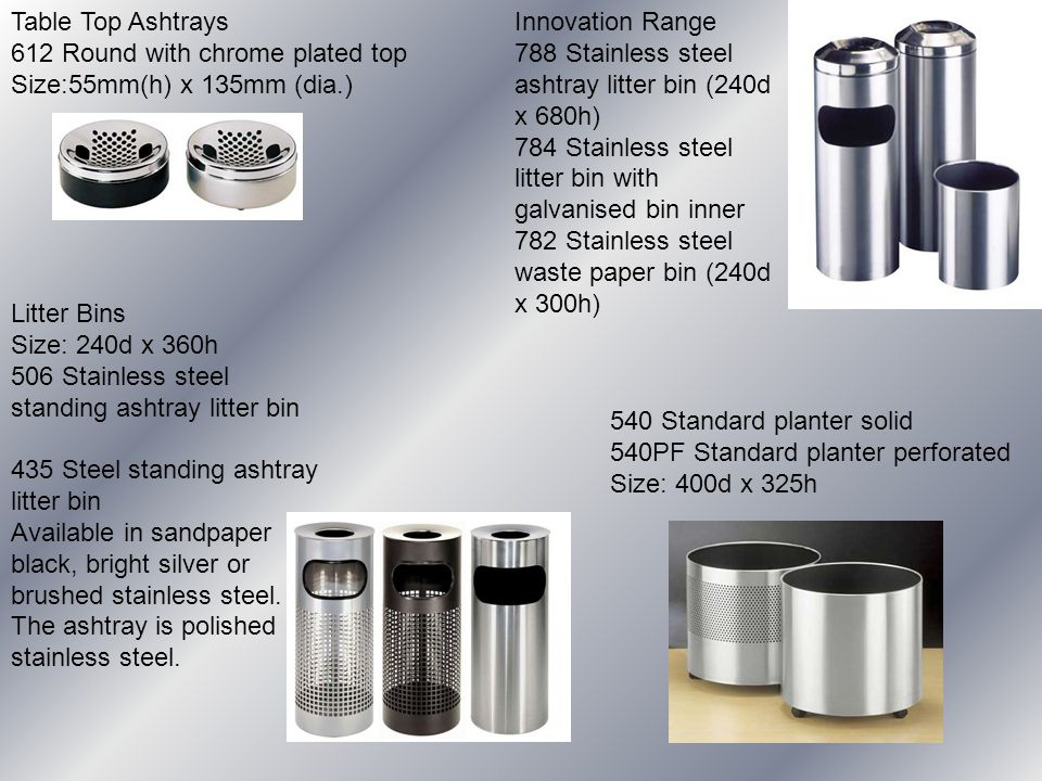 Litter Bins Size: 240d x 360h 506 Stainless steel standing ashtray litter bin 435 Steel standing ashtray litter bin Available in sandpaper black, bright silver or brushed stainless steel.