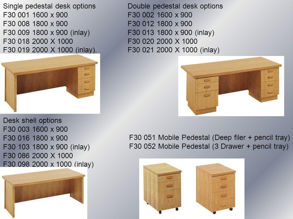 Desk shell options F30 003 1600 x 900 F30 016 1800 x 900 F30 103 1800 x 900 (inlay) F30 086 2000 X 1000 F30 098 2000 x 1000 (inlay) Single pedestal de