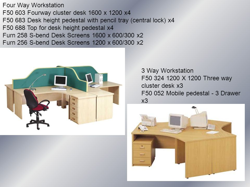Four Way Workstation F50 603 Fourway cluster desk 1600 x 1200 x4 F50 683 Desk height pedestal with pencil tray (central lock) x4 F50 688 Top for desk height pedestal x4 Furn 258 S-bend Desk Screens 1600 x 600/300 x2 Furn 256 S-bend Desk Screens 1200 x 600/300 x2 3 Way Workstation F50 324 1200 X 1200 Three way cluster desk x3 F50 052 Mobile pedestal - 3 Drawer x3