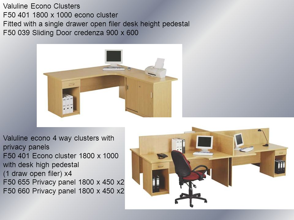 Valuline Econo Clusters F50 401 1800 x 1000 econo cluster Fitted with a single drawer open filer desk height pedestal F50 039 Sliding Door credenza 900 x 600 Valuline econo 4 way clusters with privacy panels F50 401 Econo cluster 1800 x 1000 with desk high pedestal (1 draw open filer) x4 F50 655 Privacy panel 1800 x 450 x2 F50 660 Privacy panel 1800 x 450 x2