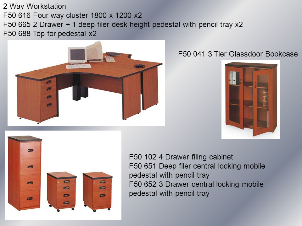 2 Way Workstation F50 616 Four way cluster 1800 x 1200 x2 F50 665 2 Drawer + 1 deep filer desk height pedestal with pencil tray x2 F50 688 Top for pedestal x2 F50 041 3 Tier Glassdoor Bookcase F50 102 4 Drawer filing cabinet F50 651 Deep filer central locking mobile pedestal with pencil tray F50 652 3 Drawer central locking mobile pedestal with pencil tray