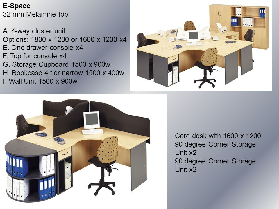 E-Space 32 mm Melamine top A. 4-way cluster unit Options: 1800 x 1200 or 1600 x 1200 x4 E.