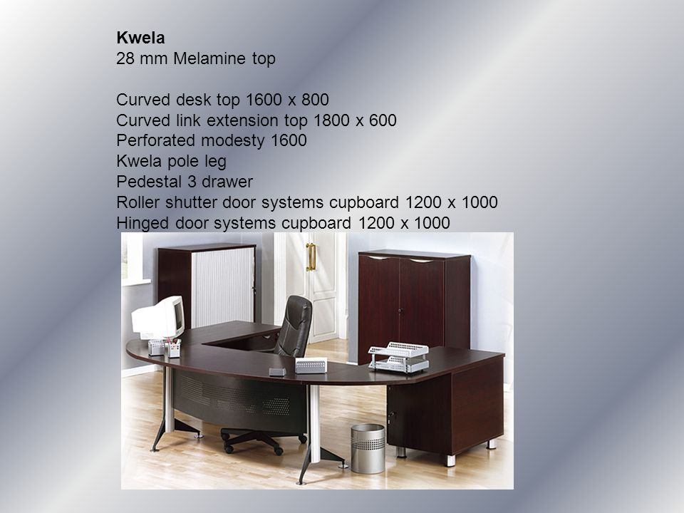Kwela 28 mm Melamine top Curved desk top 1600 x 800 Curved link extension top 1800 x 600 Perforated modesty 1600 Kwela pole leg Pedestal 3 drawer Roller shutter door systems cupboard 1200 x 1000 Hinged door systems cupboard 1200 x 1000