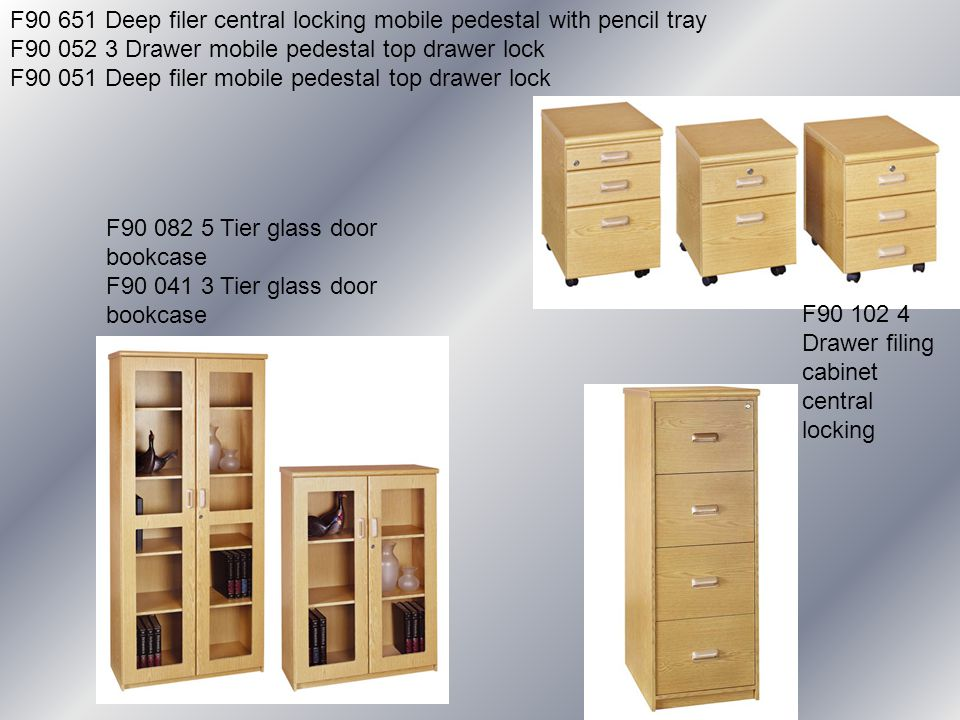F90 651 Deep filer central locking mobile pedestal with pencil tray F90 052 3 Drawer mobile pedestal top drawer lock F90 051 Deep filer mobile pedestal top drawer lock F90 102 4 Drawer filing cabinet central locking F90 082 5 Tier glass door bookcase F90 041 3 Tier glass door bookcase