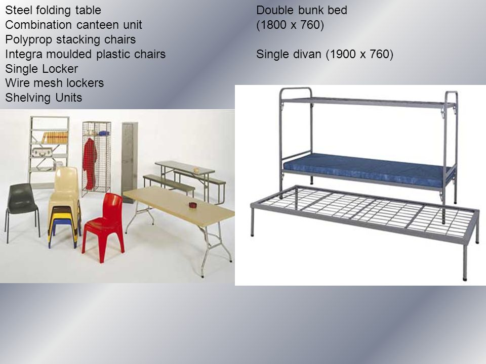 Steel folding table Combination canteen unit Polyprop stacking chairs Integra moulded plastic chairs Single Locker Wire mesh lockers Shelving Units Double bunk bed (1800 x 760) Single divan (1900 x 760)